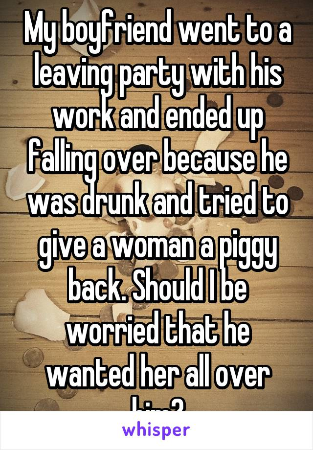 My boyfriend went to a leaving party with his work and ended up falling over because he was drunk and tried to give a woman a piggy back. Should I be worried that he wanted her all over him?