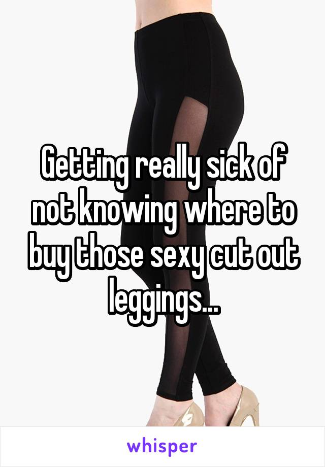 Getting really sick of not knowing where to buy those sexy cut out leggings...