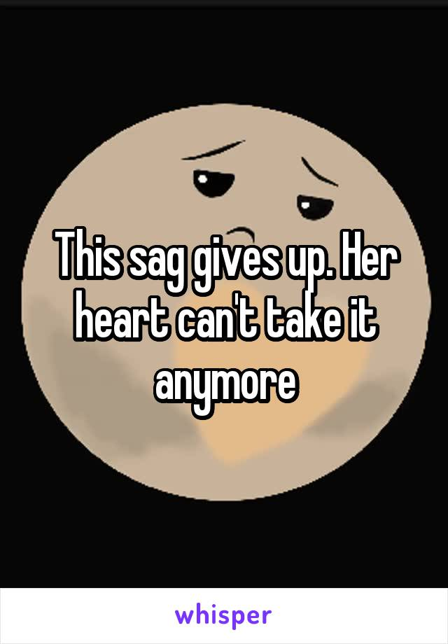 This sag gives up. Her heart can't take it anymore