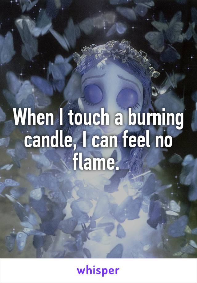 When I touch a burning candle, I can feel no flame.