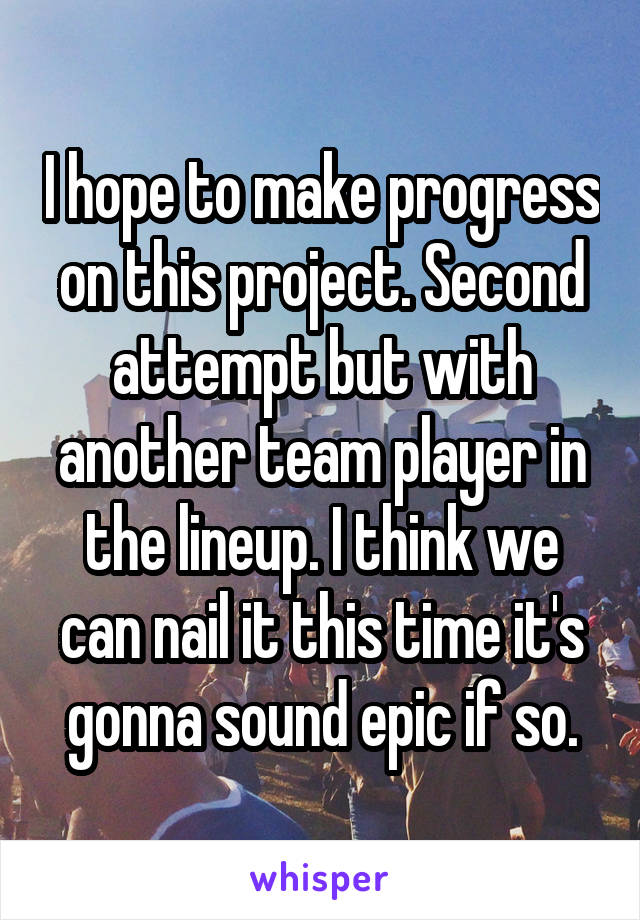 I hope to make progress on this project. Second attempt but with another team player in the lineup. I think we can nail it this time it's gonna sound epic if so.