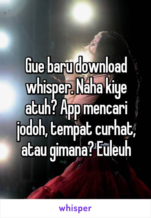 Gue baru download whisper. Naha kiye atuh? App mencari jodoh, tempat curhat, atau gimana? Euleuh