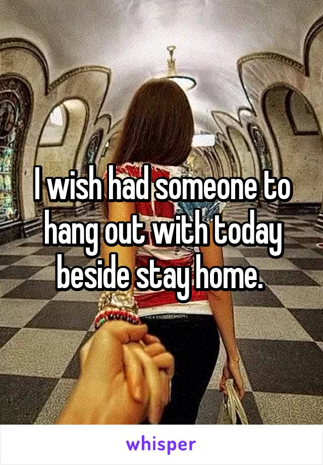 I wish had someone to hang out with today beside stay home.
