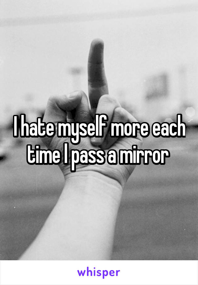 I hate myself more each time I pass a mirror