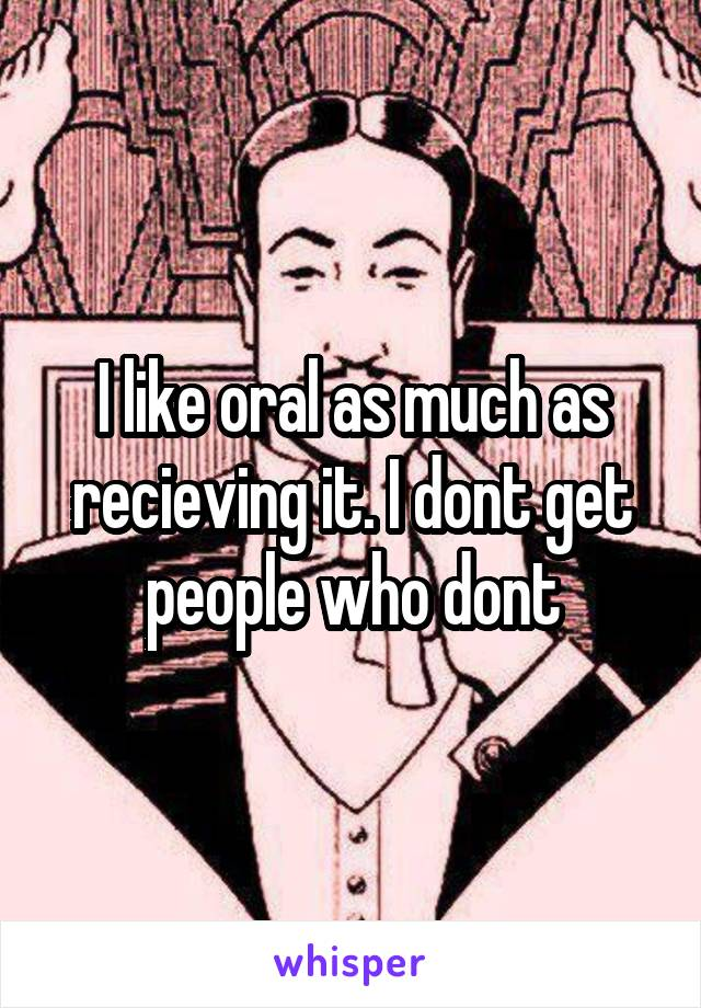 I like oral as much as recieving it. I dont get people who dont