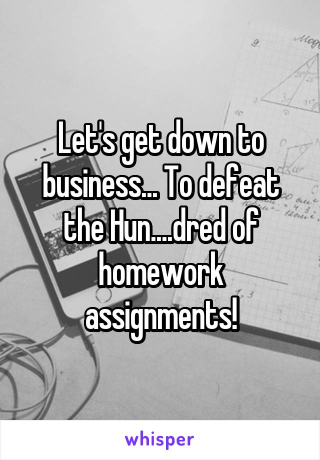 Let's get down to business... To defeat the Hun....dred of homework assignments!
