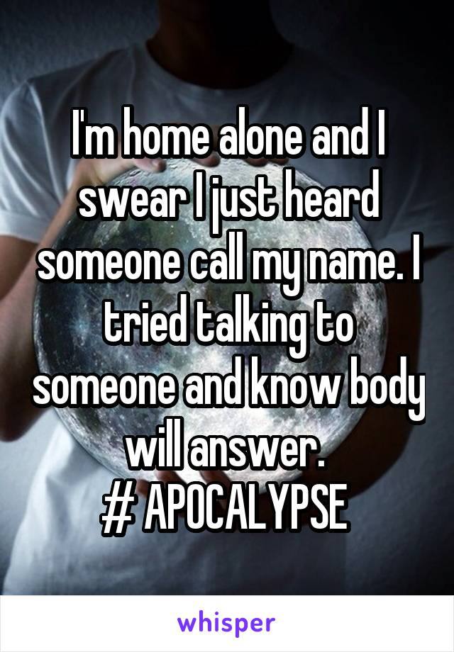 I'm home alone and I swear I just heard someone call my name. I tried talking to someone and know body will answer.  # APOCALYPSE