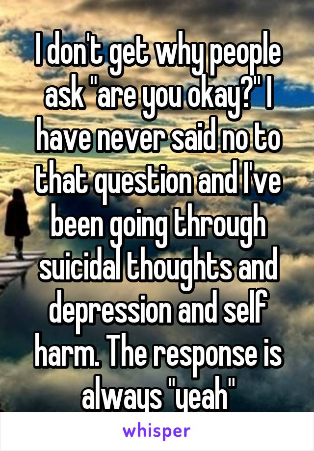 """I don't get why people ask """"are you okay?"""" I have never said no to that question and I've been going through suicidal thoughts and depression and self harm. The response is always """"yeah"""""""