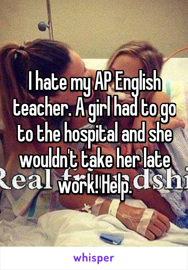 I hate my AP English teacher. A girl had to go to the hospital and she wouldn't take her late work! Help.