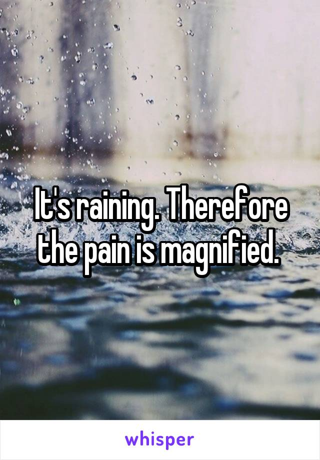 It's raining. Therefore the pain is magnified.