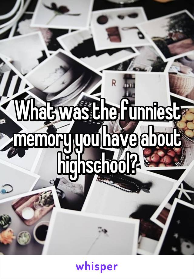 What was the funniest memory you have about highschool?