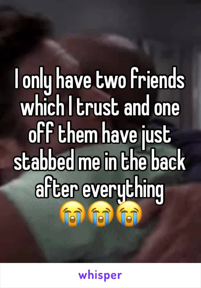 I only have two friends which I trust and one off them have just stabbed me in the back after everything  😭😭😭