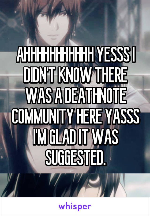 AHHHHHHHHHHH YESSS I DIDN'T KNOW THERE WAS A DEATHNOTE COMMUNITY HERE YASSS I'M GLAD IT WAS SUGGESTED.