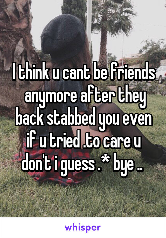 I think u cant be friends  anymore after they back stabbed you even if u tried .to care u don't i guess .* bye ..