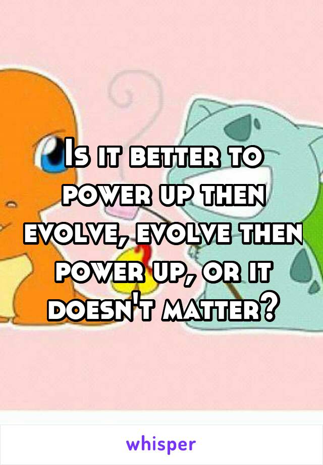 Is it better to power up then evolve, evolve then power up, or it doesn't matter?