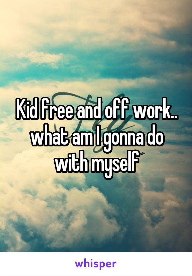 Kid free and off work.. what am I gonna do with myself