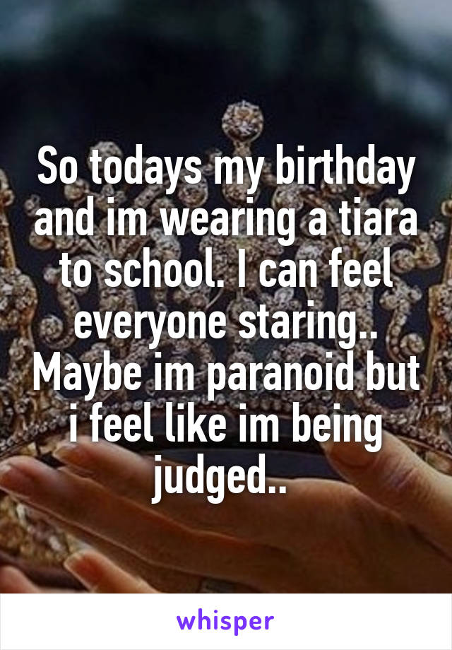 So todays my birthday and im wearing a tiara to school. I can feel everyone staring.. Maybe im paranoid but i feel like im being judged..