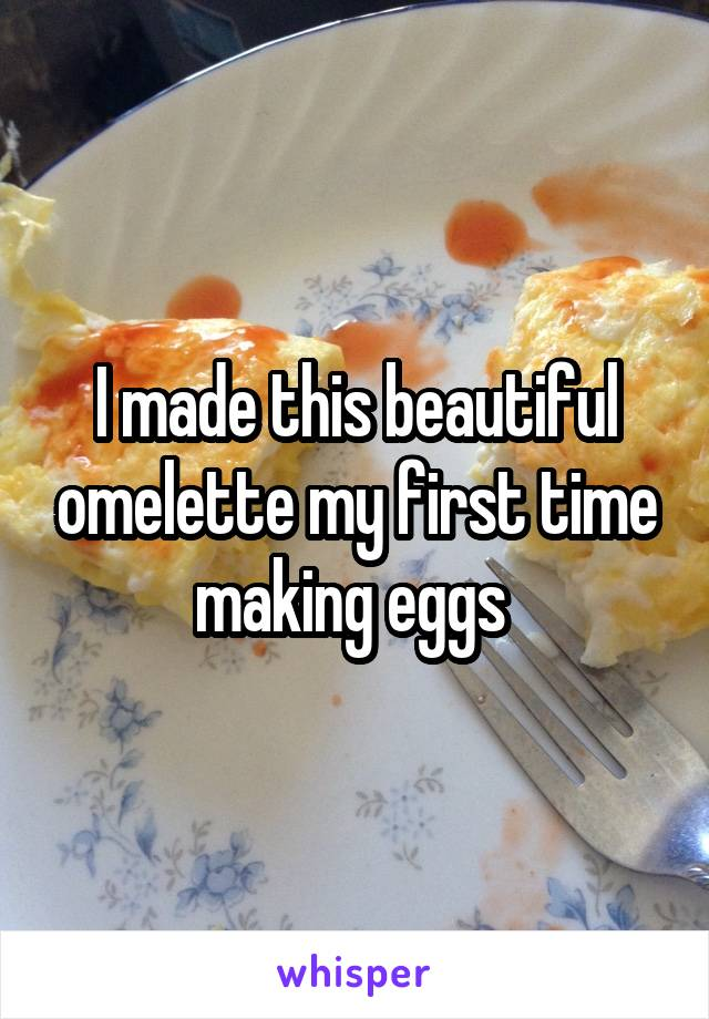 I made this beautiful omelette my first time making eggs