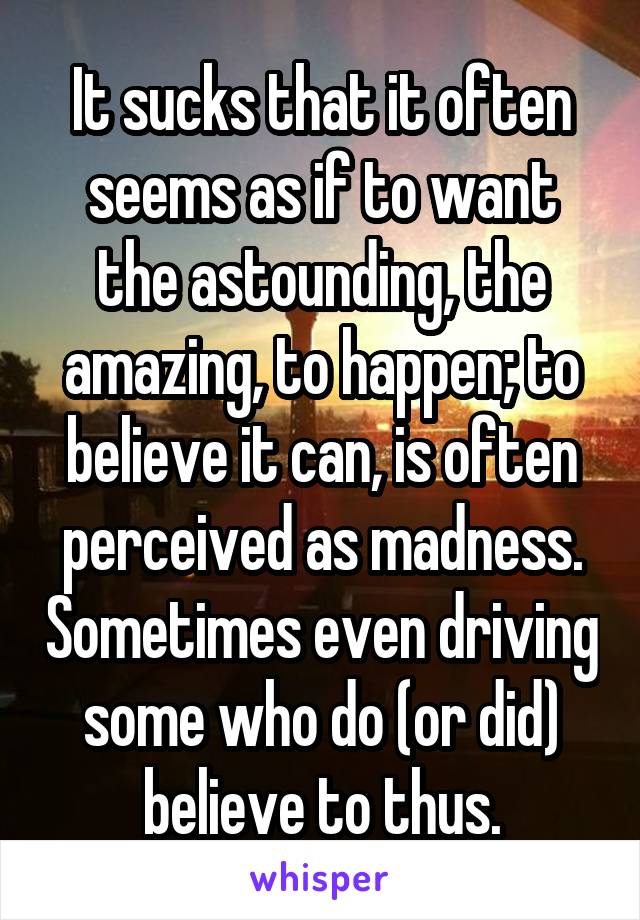 It sucks that it often seems as if to want the astounding, the amazing, to happen; to believe it can, is often perceived as madness. Sometimes even driving some who do (or did) believe to thus.