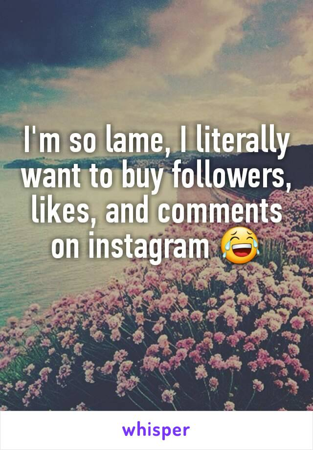 I'm so lame, I literally want to buy followers, likes, and comments on instagram 😂
