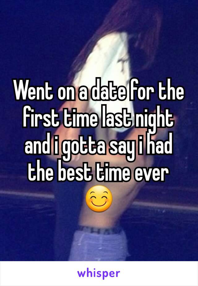 Went on a date for the first time last night and i gotta say i had the best time ever 😊