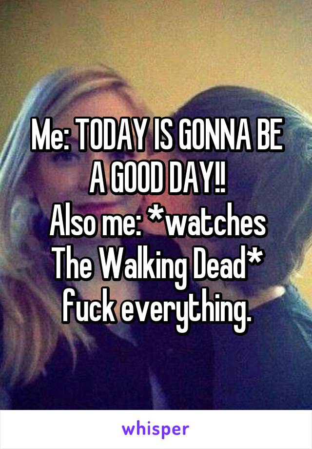 Me: TODAY IS GONNA BE A GOOD DAY!! Also me: *watches The Walking Dead* fuck everything.