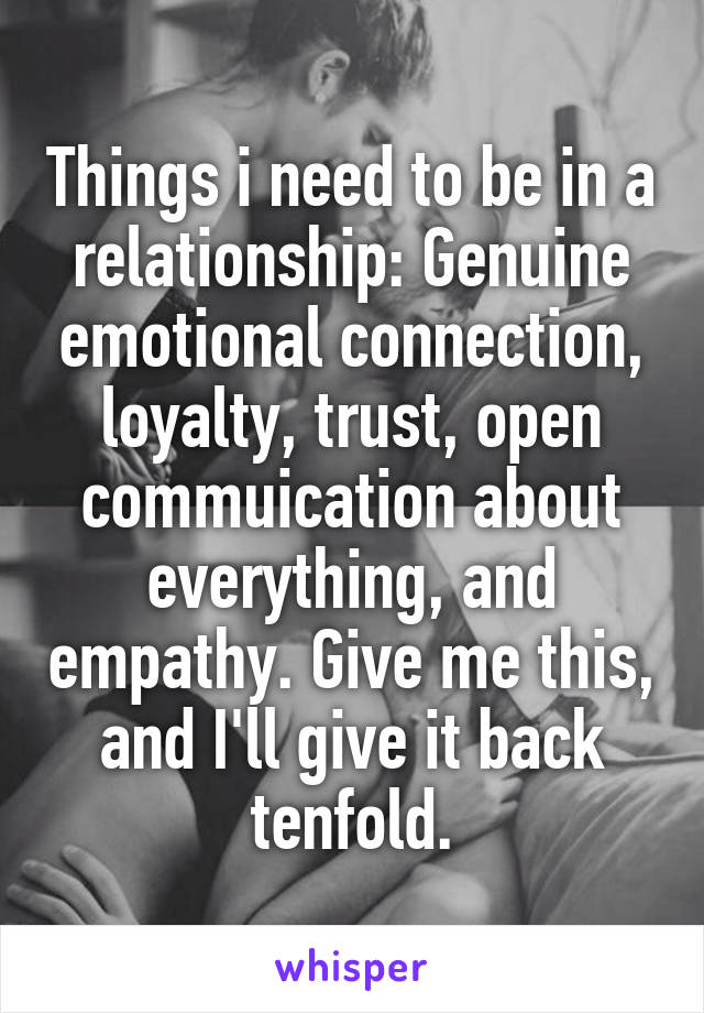 Things i need to be in a relationship: Genuine emotional connection, loyalty, trust, open commuication about everything, and empathy. Give me this, and I'll give it back tenfold.
