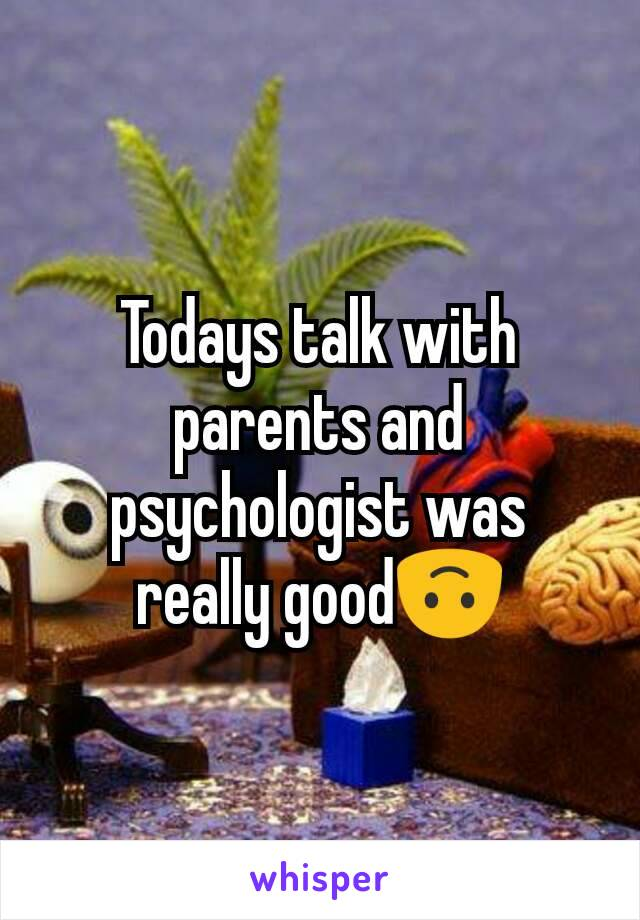 Todays talk with parents and psychologist was really good🙃