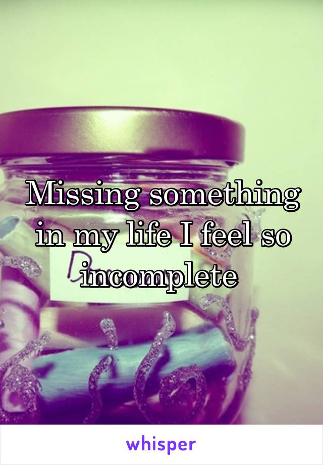 Missing something in my life I feel so incomplete