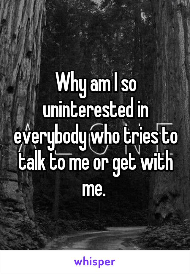 Why am I so uninterested in everybody who tries to talk to me or get with me.