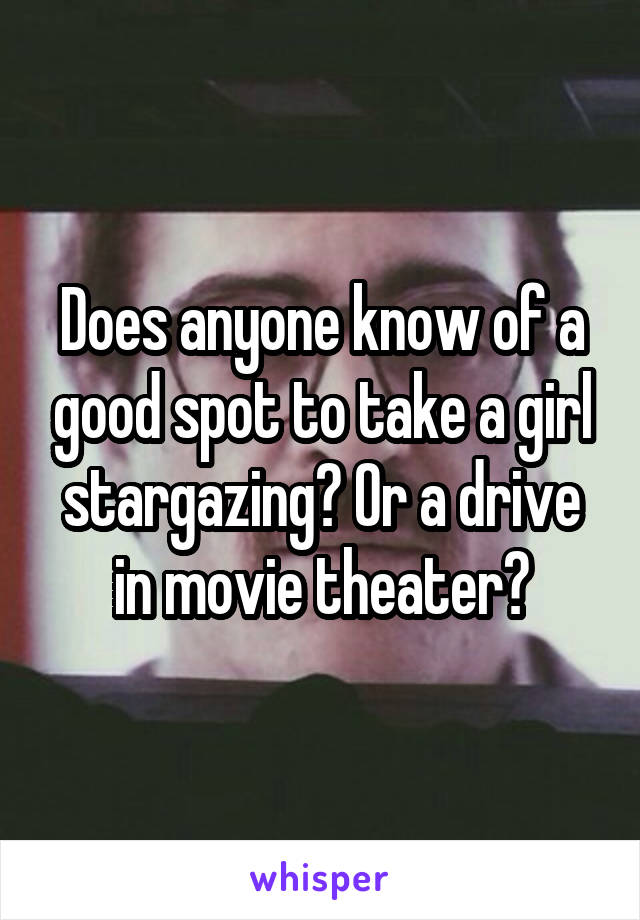 Does anyone know of a good spot to take a girl stargazing? Or a drive in movie theater?