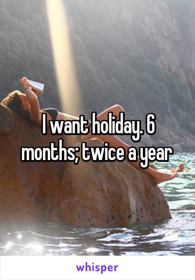 I want holiday. 6 months; twice a year