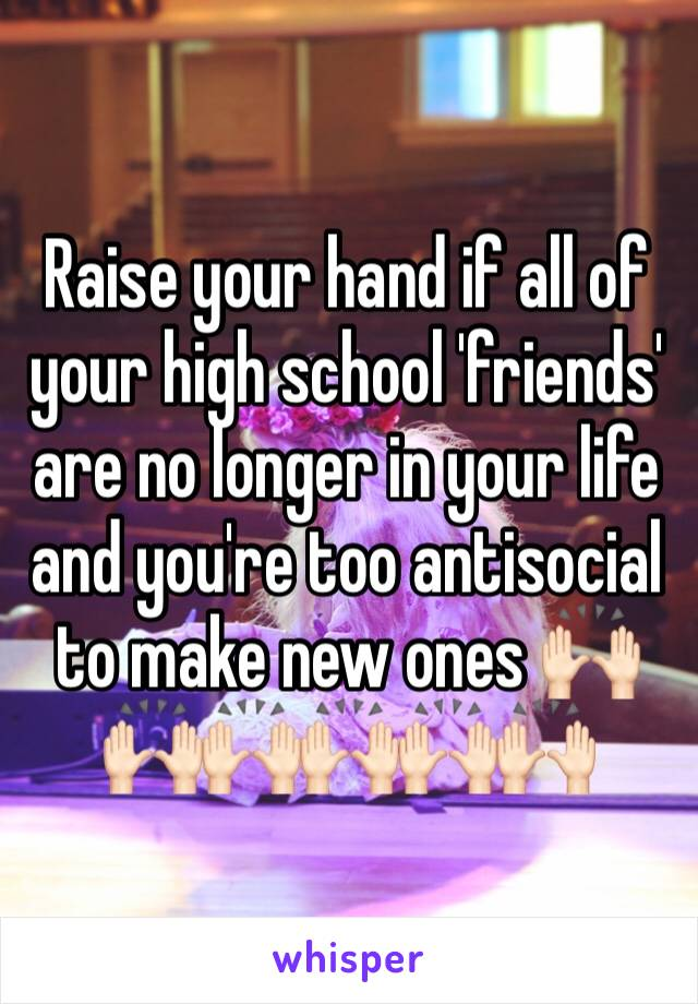 Raise your hand if all of your high school 'friends' are no longer in your life and you're too antisocial to make new ones 🙌🏻🙌🏻🙌🏻🙌🏻🙌🏻🙌🏻