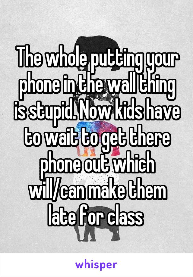 The whole putting your phone in the wall thing is stupid. Now kids have to wait to get there phone out which will/can make them late for class