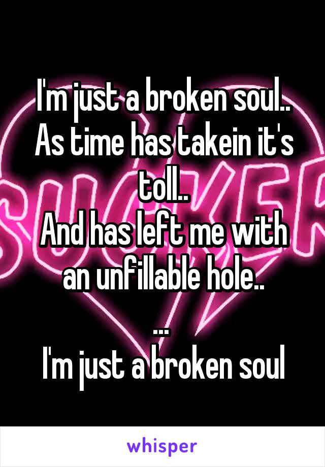 I'm just a broken soul.. As time has takein it's toll.. And has left me with an unfillable hole.. ...  I'm just a broken soul