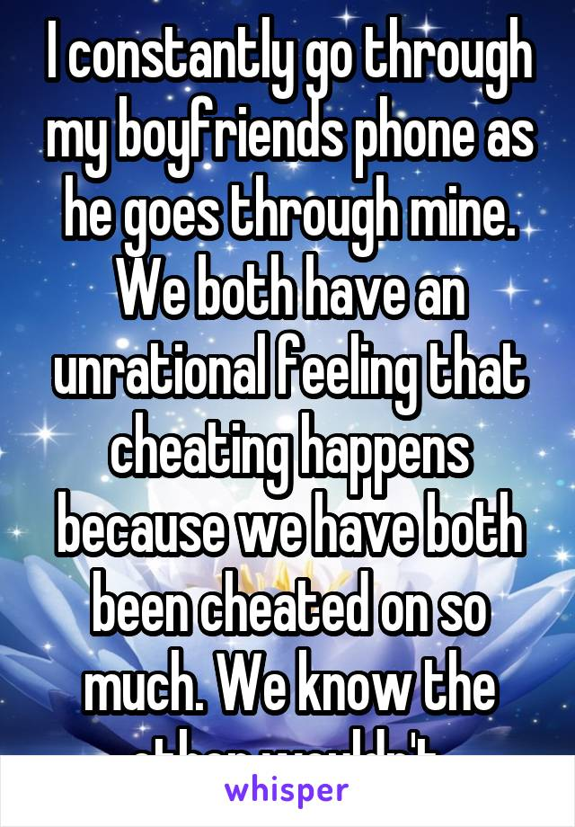 I constantly go through my boyfriends phone as he goes through mine. We both have an unrational feeling that cheating happens because we have both been cheated on so much. We know the other wouldn't.