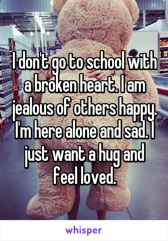 I don't go to school with a broken heart. I am jealous of others happy. I'm here alone and sad. I just want a hug and feel loved.
