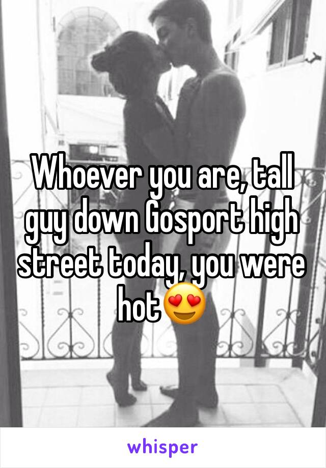 Whoever you are, tall guy down Gosport high  street today, you were hot😍