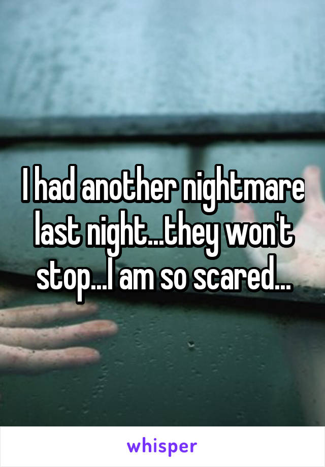 I had another nightmare last night...they won't stop...I am so scared...