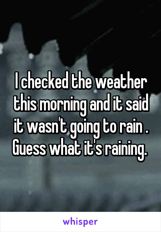 I checked the weather this morning and it said it wasn't going to rain . Guess what it's raining.