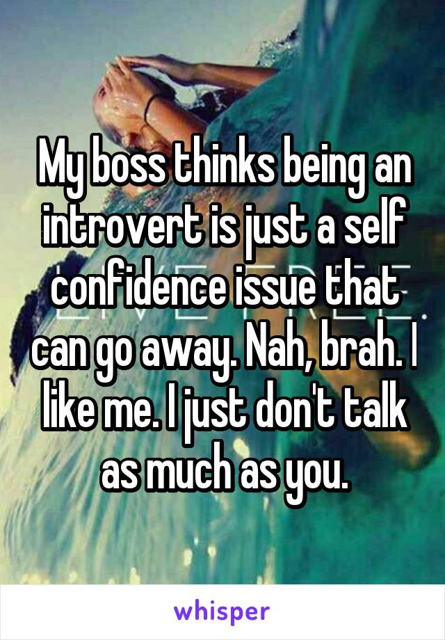 My boss thinks being an introvert is just a self confidence issue that can go away. Nah, brah. I like me. I just don't talk as much as you.