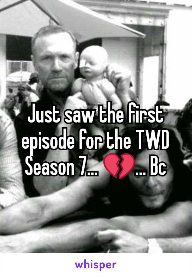 Just saw the first episode for the TWD Season 7... 💔... Bc