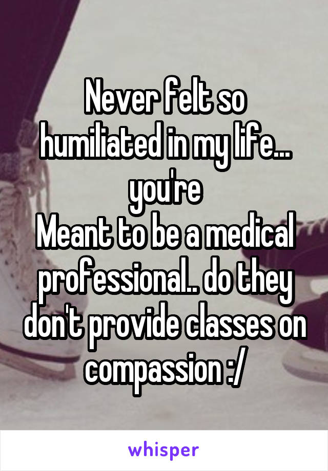Never felt so humiliated in my life... you're Meant to be a medical professional.. do they don't provide classes on compassion :/