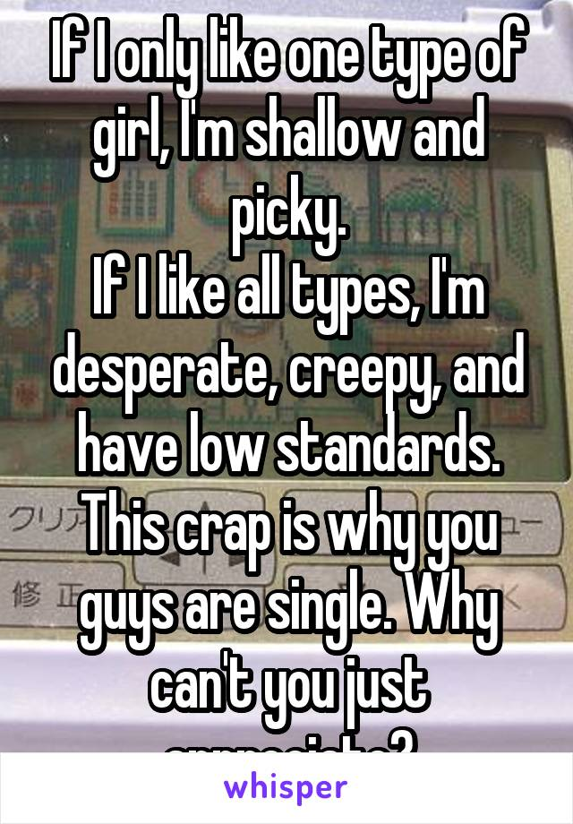 If I only like one type of girl, I'm shallow and picky. If I like all types, I'm desperate, creepy, and have low standards. This crap is why you guys are single. Why can't you just appreciate?