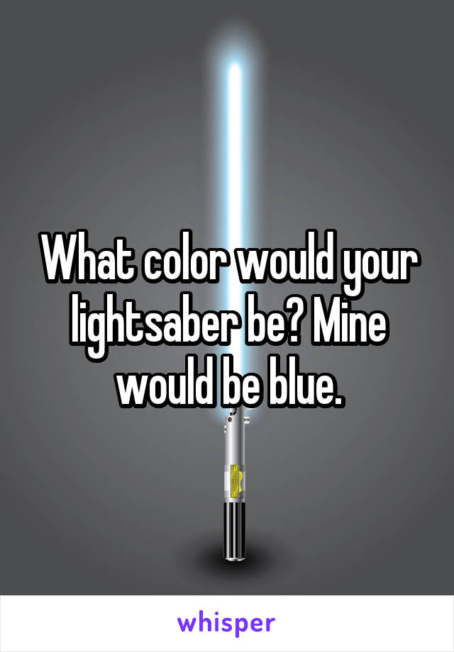 What color would your lightsaber be? Mine would be blue.