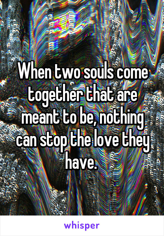 When two souls come together that are meant to be, nothing can stop the love they have.
