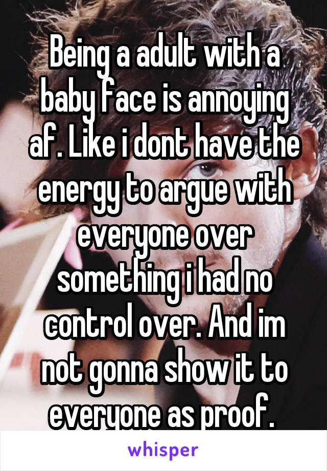 Being a adult with a baby face is annoying af. Like i dont have the energy to argue with everyone over something i had no control over. And im not gonna show it to everyone as proof.
