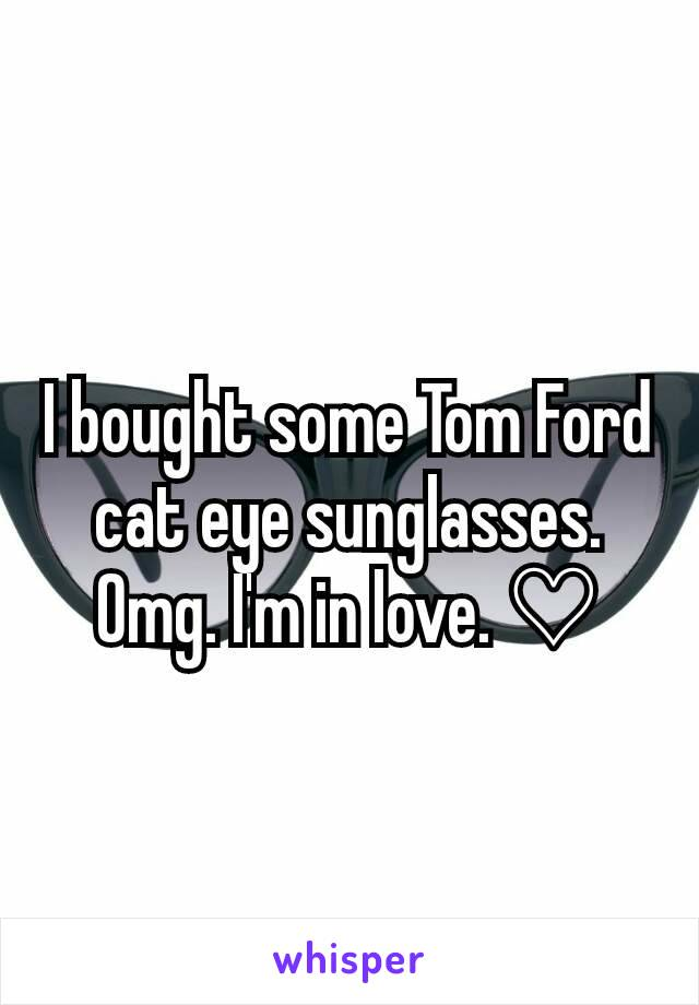 I bought some Tom Ford cat eye sunglasses. Omg. I'm in love. ♡