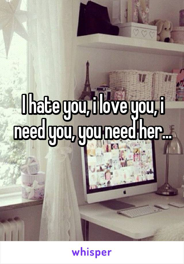I hate you, i love you, i need you, you need her...