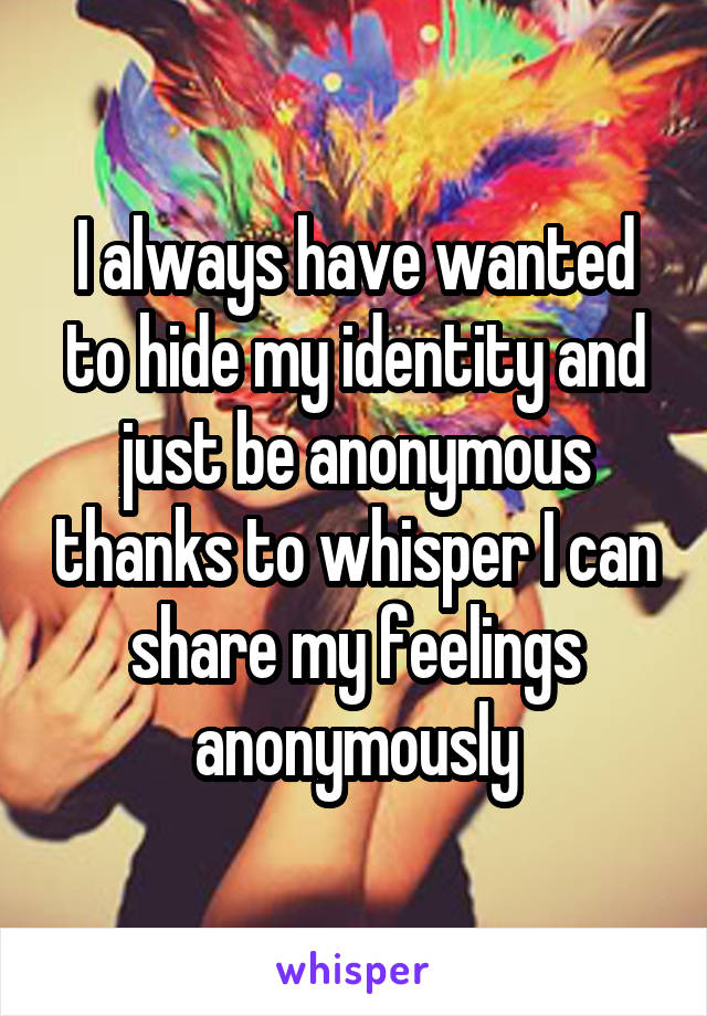 I always have wanted to hide my identity and just be anonymous thanks to whisper I can share my feelings anonymously